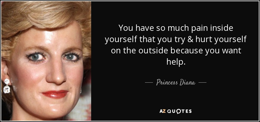 You have so much pain inside yourself that you try & hurt yourself on the outside because you want help. - Princess Diana