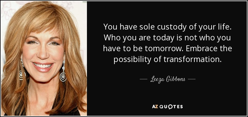 You have sole custody of your life. Who you are today is not who you have to be tomorrow. Embrace the possibility of transformation. - Leeza Gibbons