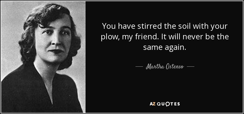 You have stirred the soil with your plow, my friend. It will never be the same again. - Martha Ostenso