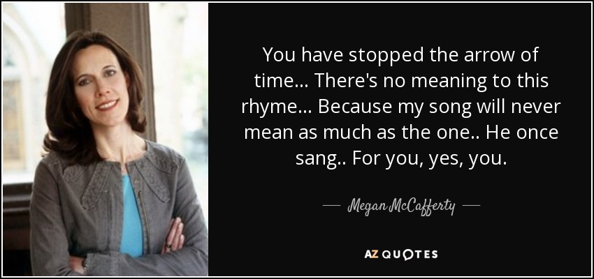 You have stopped the arrow of time... There's no meaning to this rhyme... Because my song will never mean as much as the one.. He once sang.. For you, yes, you. - Megan McCafferty