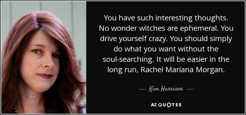 You have such interesting thoughts. No wonder witches are ephemeral. You drive yourself crazy. You should simply do what you want without the soul-searching. It will be easier in the long run, Rachel Mariana Morgan. - Kim Harrison