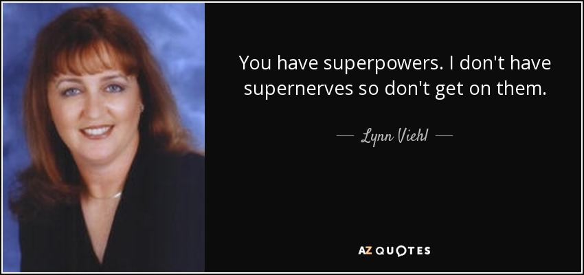 You have superpowers. I don't have supernerves so don't get on them. - Lynn Viehl