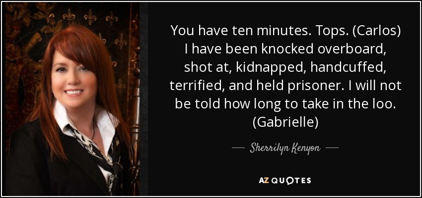 You have ten minutes. Tops. (Carlos) I have been knocked overboard, shot at, kidnapped, handcuffed, terrified, and held prisoner. I will not be told how long to take in the loo. (Gabrielle) - Sherrilyn Kenyon