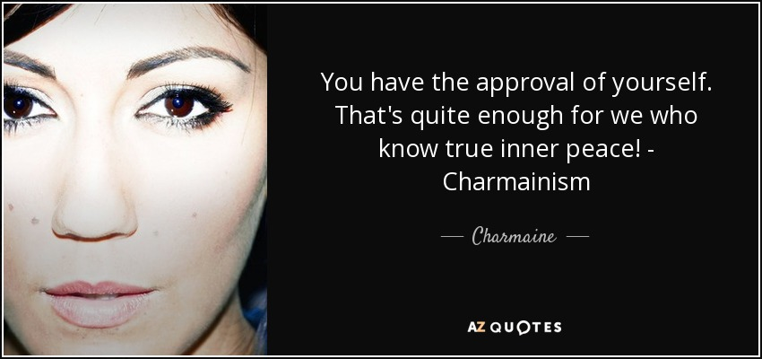 You have the approval of yourself. That's quite enough for we who know true inner peace! - Charmainism - Charmaine