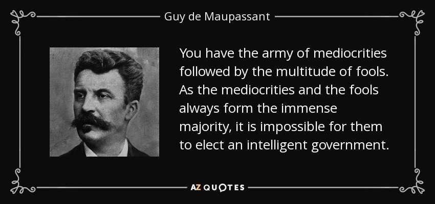 You have the army of mediocrities followed by the multitude of fools. As the mediocrities and the fools always form the immense majority, it is impossible for them to elect an intelligent government. - Guy de Maupassant