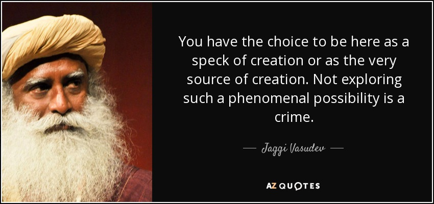 You have the choice to be here as a speck of creation or as the very source of creation. Not exploring such a phenomenal possibility is a crime. - Jaggi Vasudev