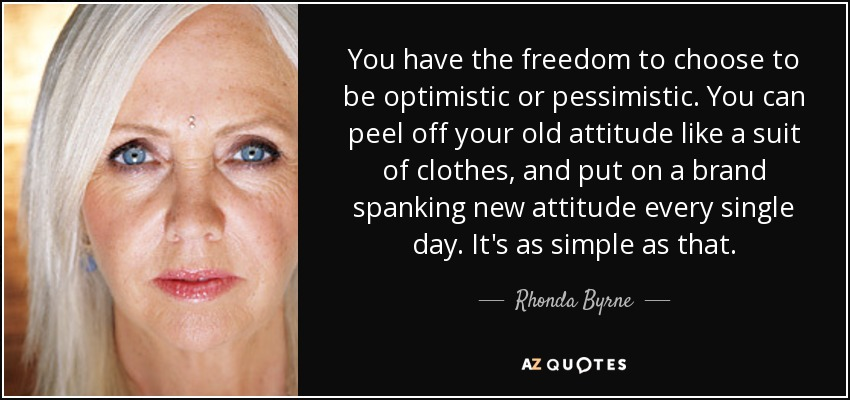 You have the freedom to choose to be optimistic or pessimistic. You can peel off your old attitude like a suit of clothes, and put on a brand spanking new attitude every single day. It's as simple as that. - Rhonda Byrne