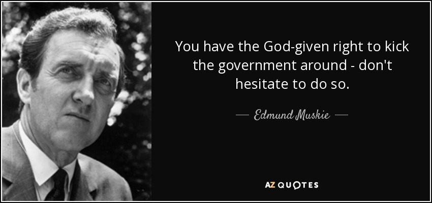 You have the God-given right to kick the government around - don't hesitate to do so. - Edmund Muskie