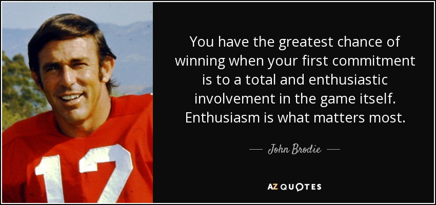 You have the greatest chance of winning when your first commitment is to a total and enthusiastic involvement in the game itself. Enthusiasm is what matters most. - John Brodie