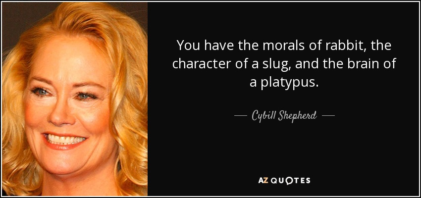 You have the morals of rabbit, the character of a slug, and the brain of a platypus. - Cybill Shepherd