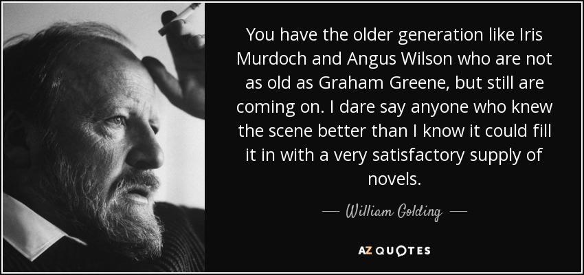 You have the older generation like Iris Murdoch and Angus Wilson who are not as old as Graham Greene, but still are coming on. I dare say anyone who knew the scene better than I know it could fill it in with a very satisfactory supply of novels. - William Golding