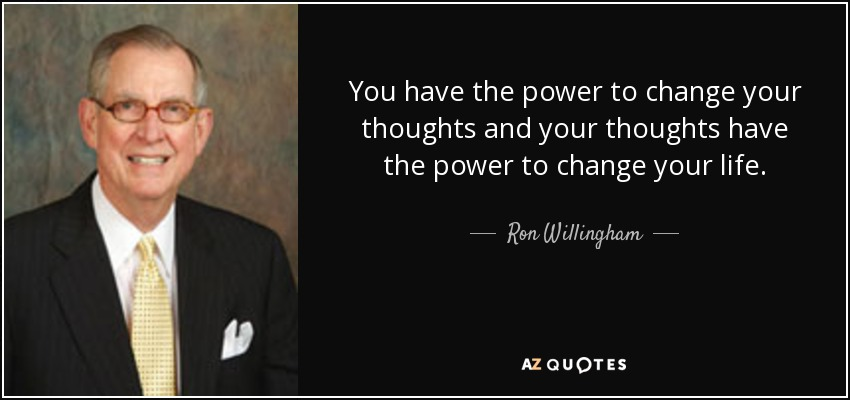 You have the power to change your thoughts and your thoughts have the power to change your life. - Ron Willingham