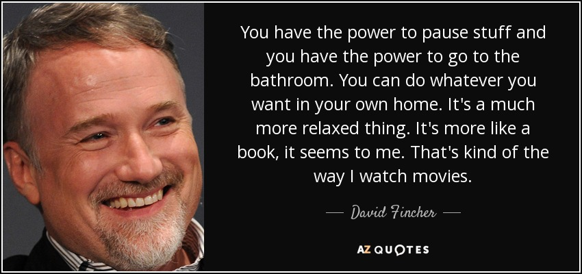 You have the power to pause stuff and you have the power to go to the bathroom. You can do whatever you want in your own home. It's a much more relaxed thing. It's more like a book, it seems to me. That's kind of the way I watch movies. - David Fincher