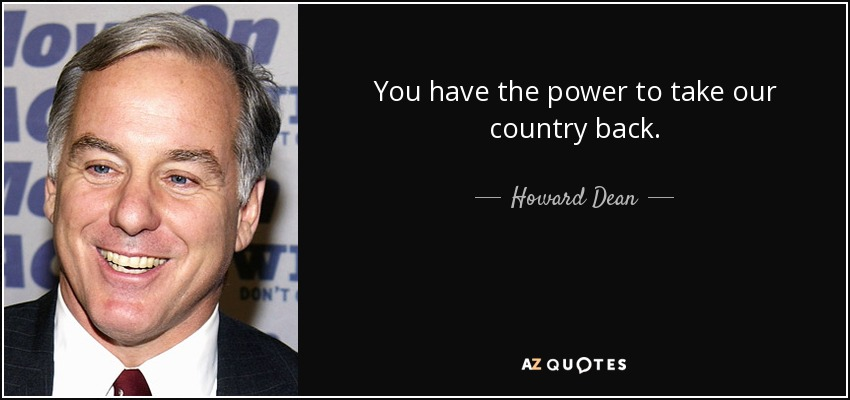 You have the power to take our country back. - Howard Dean