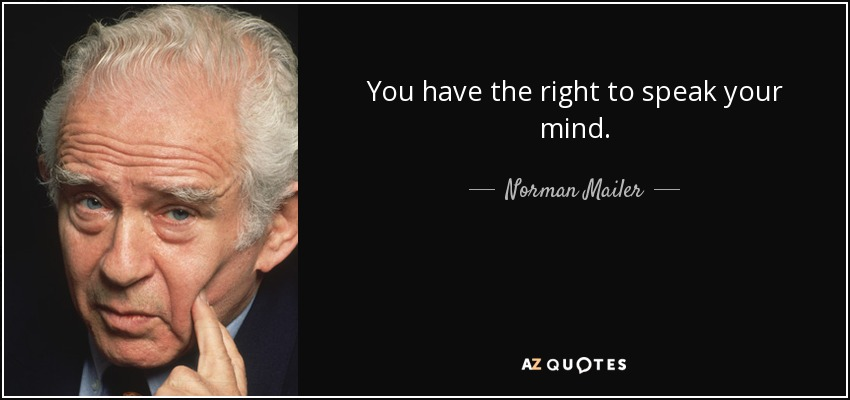 You have the right to speak your mind. - Norman Mailer