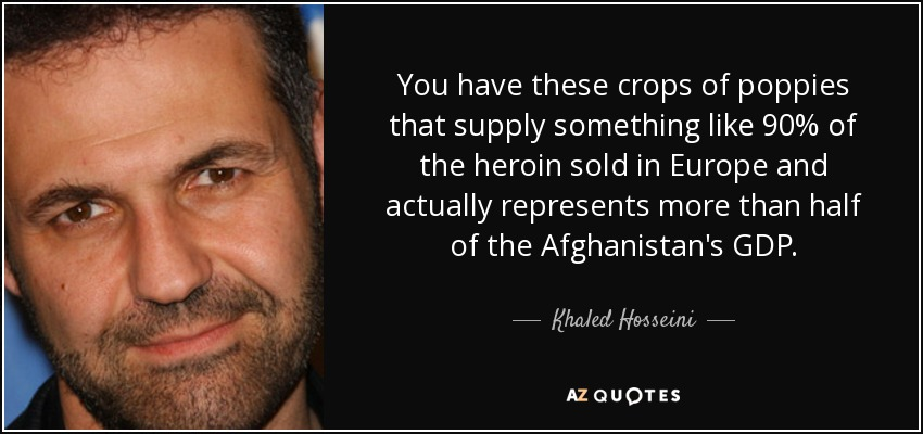 You have these crops of poppies that supply something like 90% of the heroin sold in Europe and actually represents more than half of the Afghanistan's GDP. - Khaled Hosseini