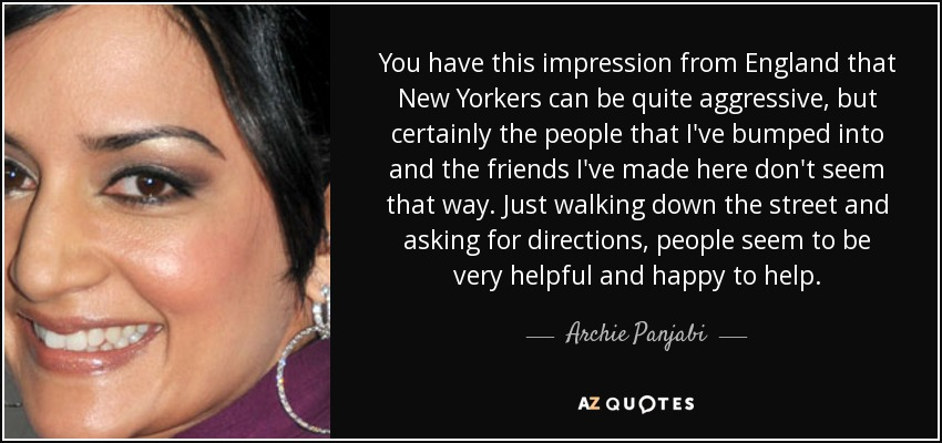 You have this impression from England that New Yorkers can be quite aggressive, but certainly the people that I've bumped into and the friends I've made here don't seem that way. Just walking down the street and asking for directions, people seem to be very helpful and happy to help. - Archie Panjabi