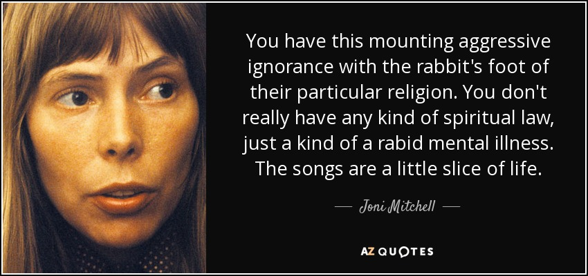 You have this mounting aggressive ignorance with the rabbit's foot of their particular religion. You don't really have any kind of spiritual law, just a kind of a rabid mental illness. The songs are a little slice of life. - Joni Mitchell