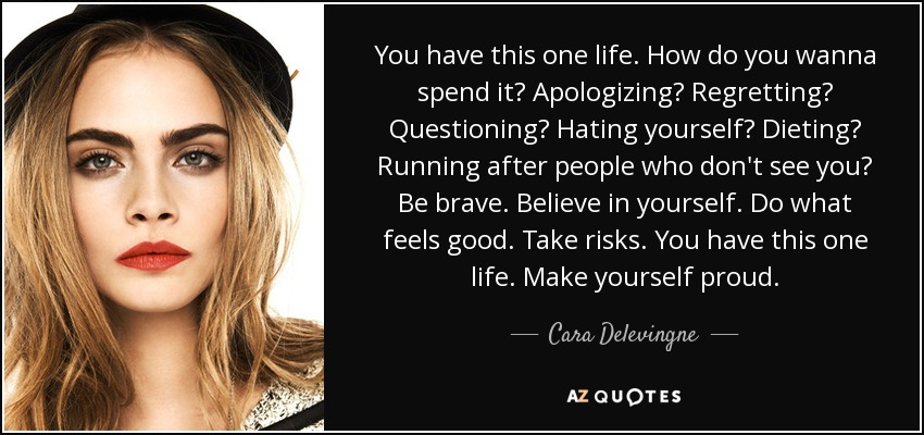 You have this one life. How do you wanna spend it? Apologizing? Regretting? Questioning? Hating yourself? Dieting? Running after people who don't see you? Be brave. Believe in yourself. Do what feels good. Take risks. You have this one life. Make yourself proud. - Cara Delevingne