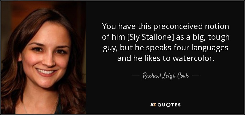 You have this preconceived notion of him [Sly Stallone] as a big, tough guy, but he speaks four languages and he likes to watercolor. - Rachael Leigh Cook
