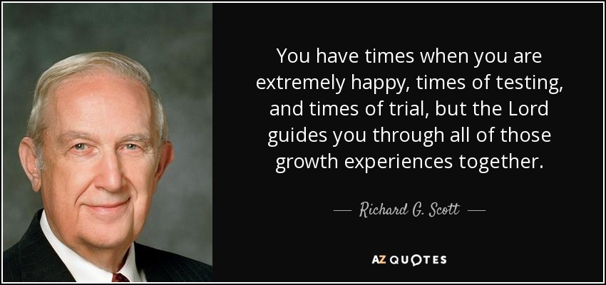 You have times when you are extremely happy, times of testing, and times of trial, but the Lord guides you through all of those growth experiences together. - Richard G. Scott