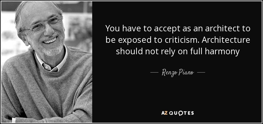 You have to accept as an architect to be exposed to criticism. Architecture should not rely on full harmony - Renzo Piano