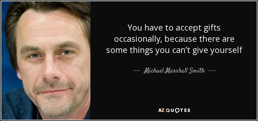 You have to accept gifts occasionally, because there are some things you can't give yourself - Michael Marshall Smith