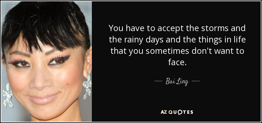 You have to accept the storms and the rainy days and the things in life that you sometimes don't want to face. - Bai Ling