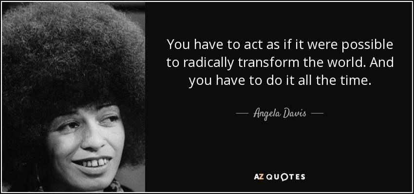 You have to act as if it were possible to radically transform the world. And you have to do it all the time. - Angela Davis