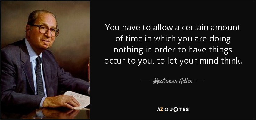 You have to allow a certain amount of time in which you are doing nothing in order to have things occur to you, to let your mind think. - Mortimer Adler