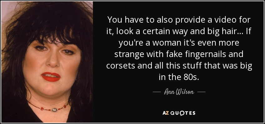 You have to also provide a video for it, look a certain way and big hair... If you're a woman it's even more strange with fake fingernails and corsets and all this stuff that was big in the 80s. - Ann Wilson