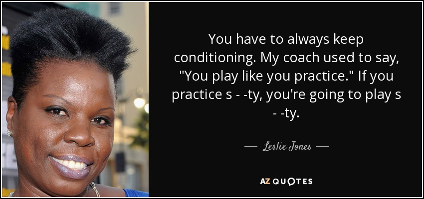 You have to always keep conditioning. My coach used to say,