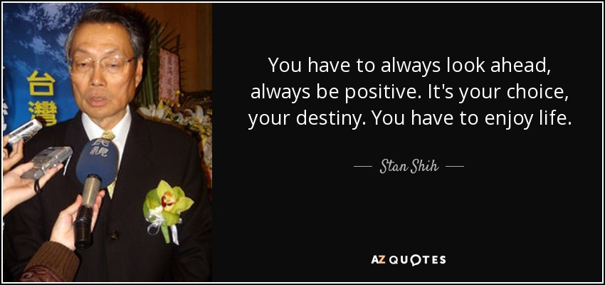 You have to always look ahead, always be positive. It's your choice, your destiny. You have to enjoy life. - Stan Shih
