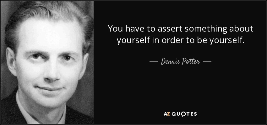 You have to assert something about yourself in order to be yourself. - Dennis Potter