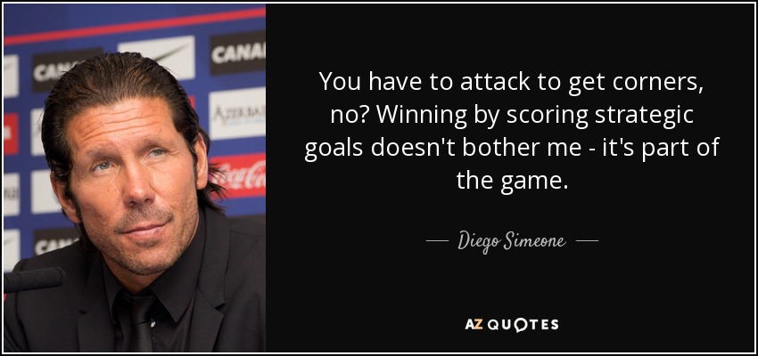 You have to attack to get corners, no? Winning by scoring strategic goals doesn't bother me - it's part of the game. - Diego Simeone