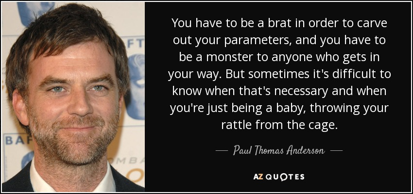 You have to be a brat in order to carve out your parameters, and you have to be a monster to anyone who gets in your way. But sometimes it's difficult to know when that's necessary and when you're just being a baby, throwing your rattle from the cage. - Paul Thomas Anderson