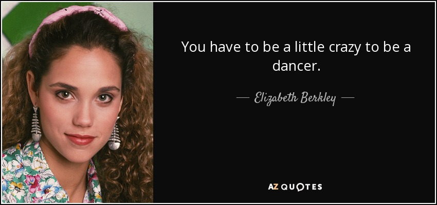 You have to be a little crazy to be a dancer. - Elizabeth Berkley
