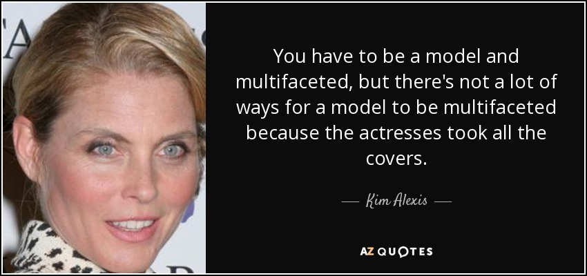 You have to be a model and multifaceted, but there's not a lot of ways for a model to be multifaceted because the actresses took all the covers. - Kim Alexis