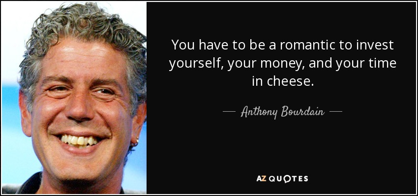 You have to be a romantic to invest yourself, your money, and your time in cheese. - Anthony Bourdain