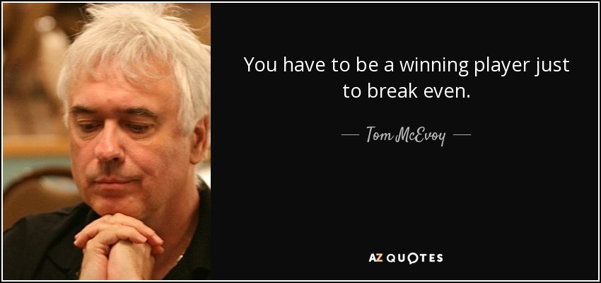 You have to be a winning player just to break even. - Tom McEvoy