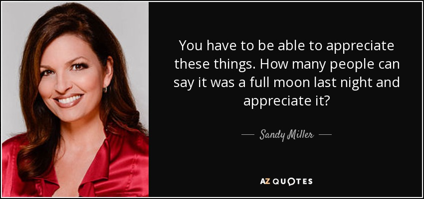 You have to be able to appreciate these things. How many people can say it was a full moon last night and appreciate it? - Sandy Miller