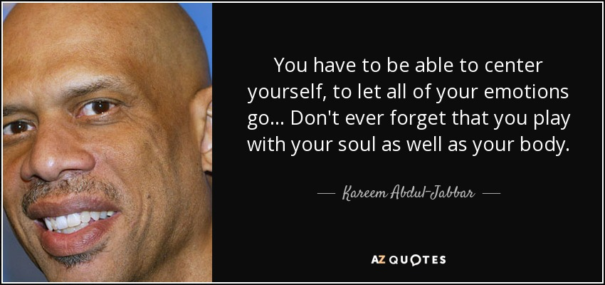 You have to be able to center yourself, to let all of your emotions go... Don't ever forget that you play with your soul as well as your body. - Kareem Abdul-Jabbar