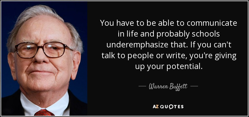 You have to be able to communicate in life and probably schools underemphasize that. If you can't talk to people or write, you're giving up your potential. - Warren Buffett