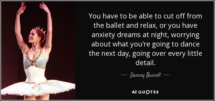 You have to be able to cut off from the ballet and relax, or you have anxiety dreams at night, worrying about what you're going to dance the next day, going over every little detail. - Darcey Bussell