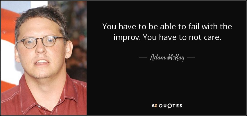 You have to be able to fail with the improv. You have to not care. - Adam McKay