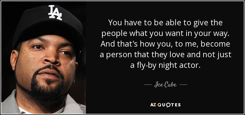 Ice Cube Quote You Have To Be Able To Give The People What