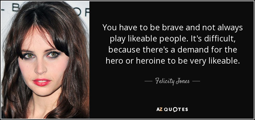 You have to be brave and not always play likeable people. It's difficult, because there's a demand for the hero or heroine to be very likeable. - Felicity Jones