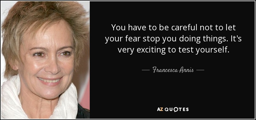 You have to be careful not to let your fear stop you doing things. It's very exciting to test yourself. - Francesca Annis