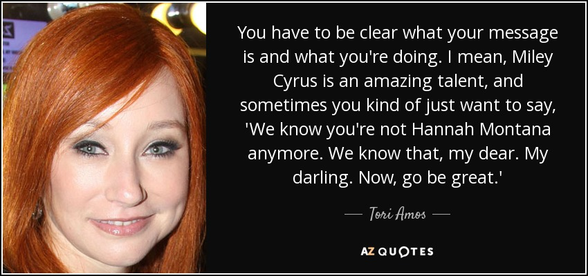 You have to be clear what your message is and what you're doing. I mean, Miley Cyrus is an amazing talent, and sometimes you kind of just want to say, 'We know you're not Hannah Montana anymore. We know that, my dear. My darling. Now, go be great.' - Tori Amos