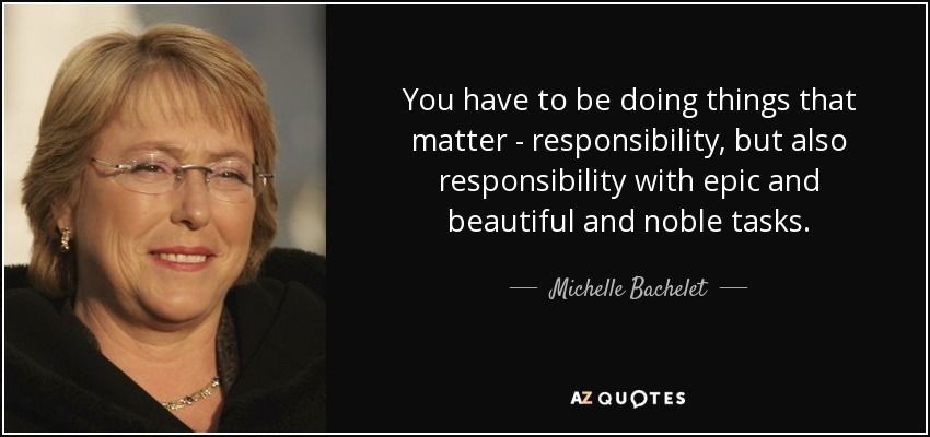 You have to be doing things that matter - responsibility, but also responsibility with epic and beautiful and noble tasks. - Michelle Bachelet